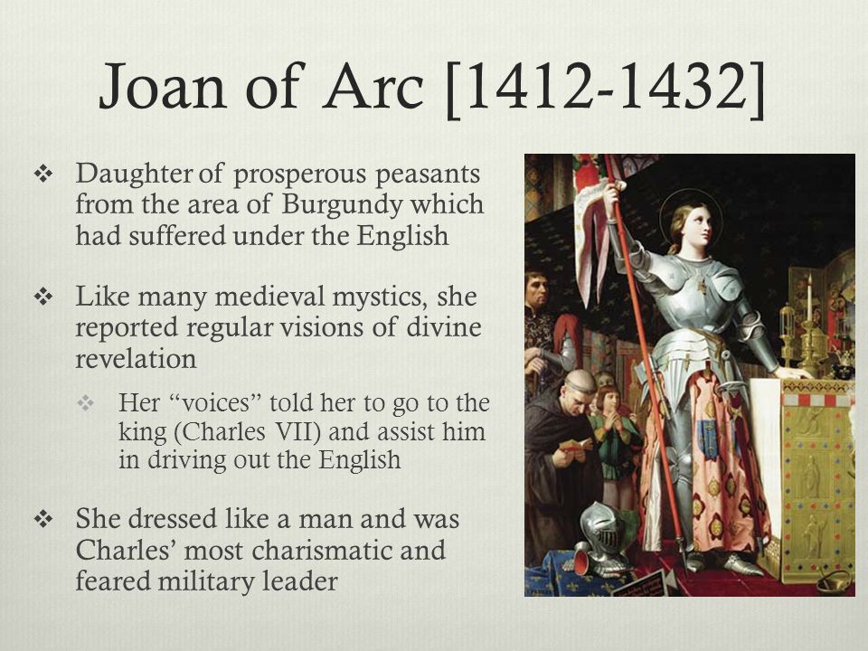 Joan of Arc [1412-1432] Daughter of prosperous peasants from the area of Burgundy which had suffered under the English.